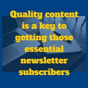Quality content is a key to getting those essential newsletter subscribers